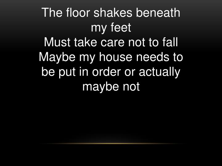 The floor shakes beneath my feet