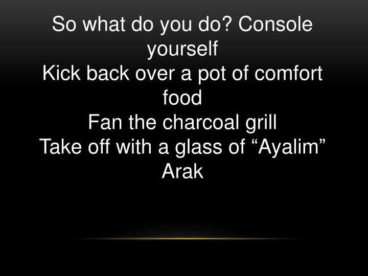 So what do you do? Console yourself