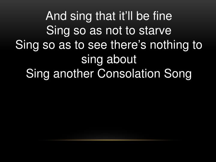 And sing that it'll be fine