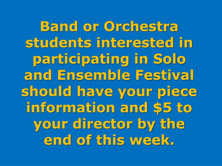 Band or Orchestra students interested in participating in Solo and Ensemble Festival should have your piece information and $5 to your director by the end of this week.