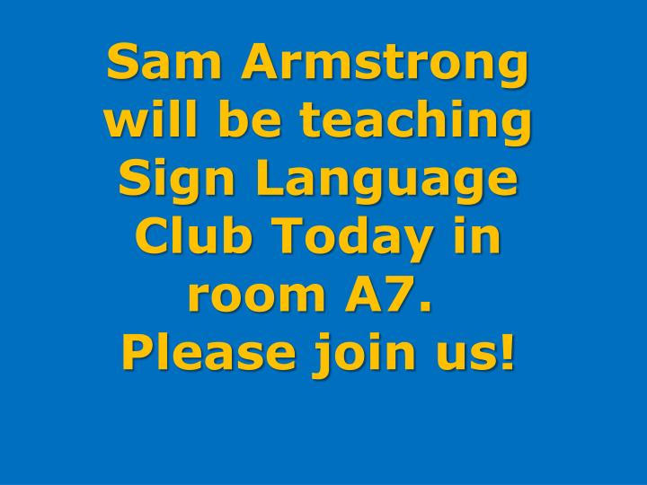 Sam Armstrong will be teaching Sign Language Club Today in
