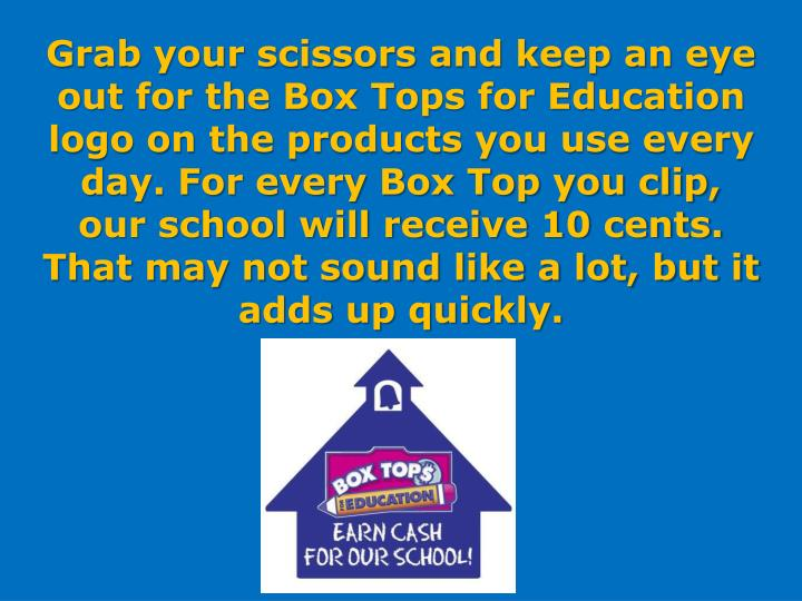 Grab your scissors and keep an eye out for the Box Tops for Education logo on the products you use every day. For every Box Top you clip, our school will receive 10 cents. That may not sound like a lot, but it adds up quickly.
