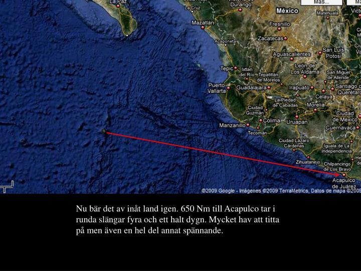 Nu bär det av inåt land igen. 650 Nm till Acapulco tar i runda slängar fyra och ett halt dygn. Mycket hav att titta på men även en hel del annat spännande.