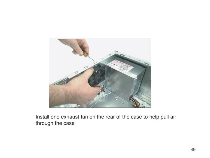 Install one exhaust fan on the rear of the case to help pull air through the case