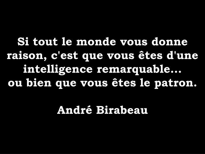 Si tout le monde vous donne raison, c'est que vous tes d'une intelligence remarquable...
