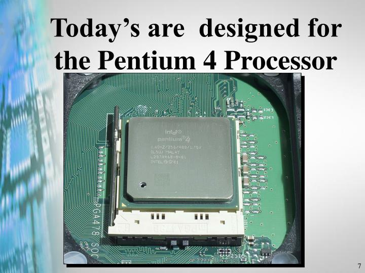 Today's are  designed for the Pentium 4 Processor