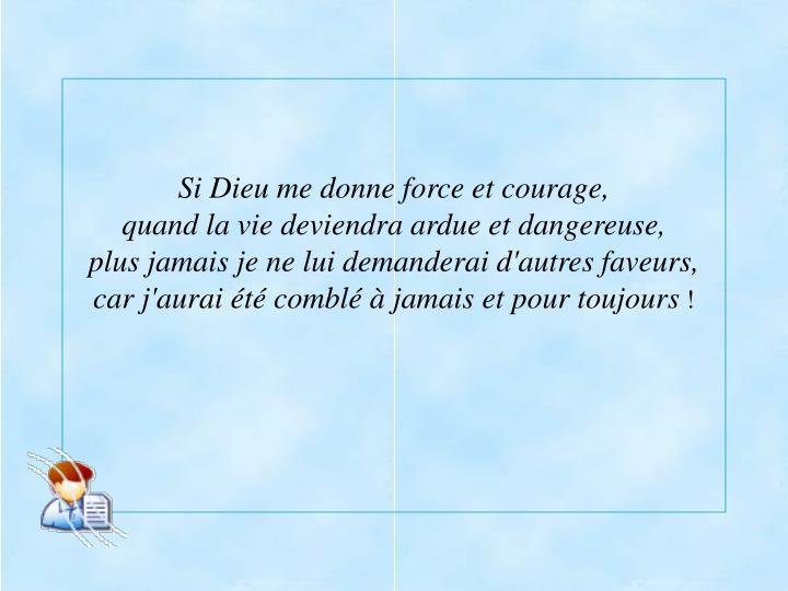 Si Dieu me donne force et courage,                                                         quand la vie deviendra ardue et dangereuse,                                                                                 plus jamais je ne lui demanderai d'autres faveurs,                                                                 car j'aurai été comblé à jamais et pour toujours