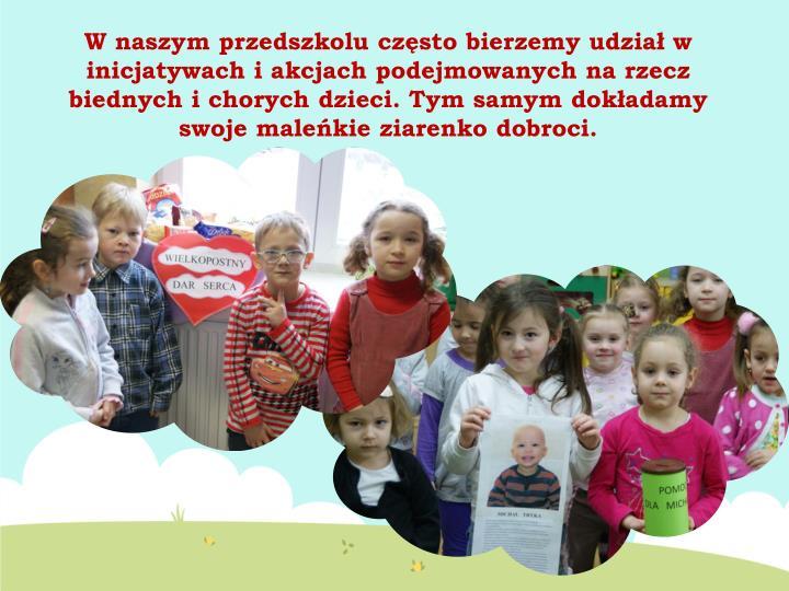W naszym przedszkolu często bierzemy udział w inicjatywach i akcjach podejmowanych na rzecz biednych i chorych dzieci. Tym samym dokładamy swoje maleńkie ziarenko dobroci.