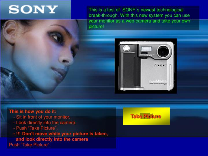 This is a test of  SONY`s newest technological break-through. With this new system you can use your monitor as a web-camera and take your own picture!