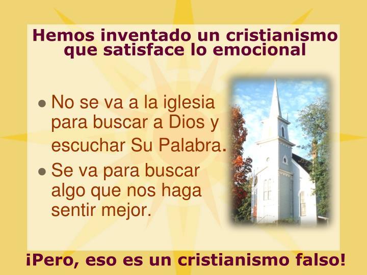 Hemos inventado un cristianismo que satisface lo emocional