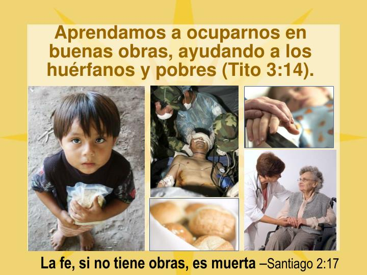 Aprendamos a ocuparnos en buenas obras, ayudando a los huérfanos y pobres (Tito 3:14).