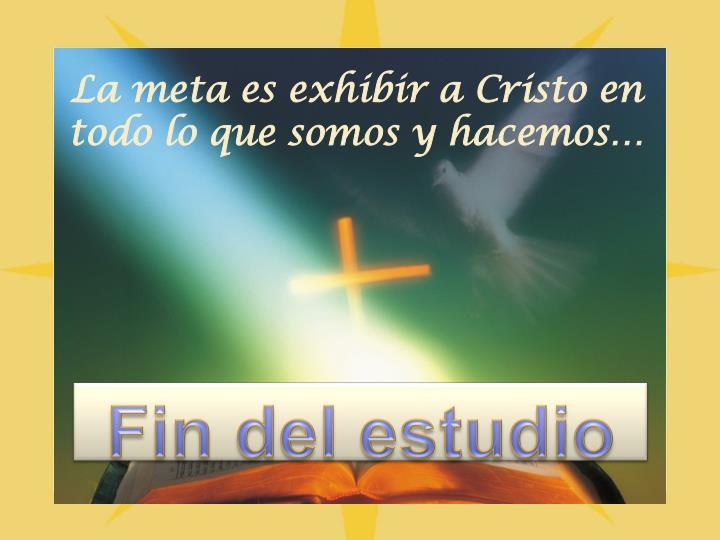 La meta es exhibir a Cristo en todo lo que somos y hacemos…