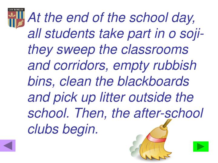 At the end of the school day, all students take part in o soji- they sweep the classrooms and corridors, empty rubbish bins, clean the blackboards and pick up litter outside the school. Then, the after-school clubs begin.