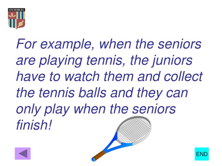 For example, when the seniors are playing tennis, the juniors have to watch them and collect the tennis balls and they can only play when the seniors finish!