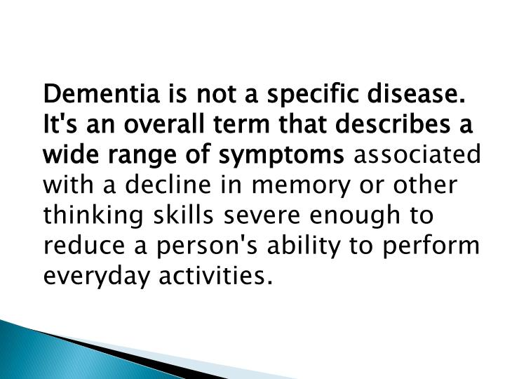 Dementia is not a specific disease. It's an overall term that describes a wide range of symptoms