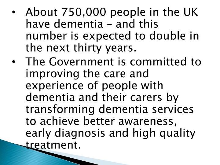 About 750,000 people in the UK have dementia – and this number is expected to double in the next thirty years.