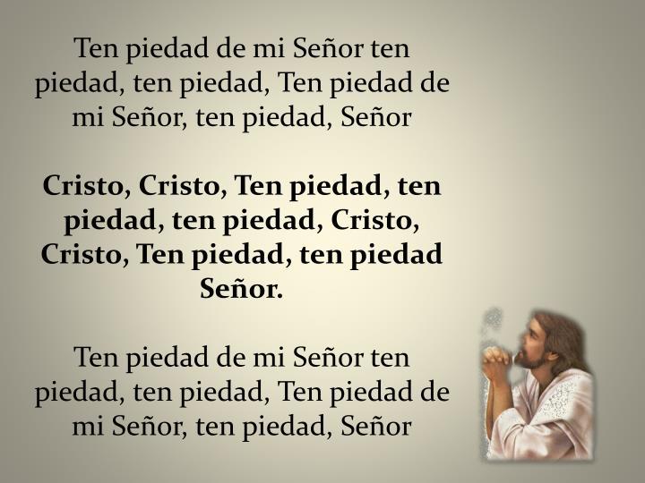 Ten piedad de mi Señor ten piedad, ten piedad, Ten piedad de mi Señor, ten piedad, Señor
