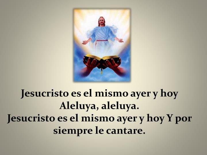 Jesucristo es el mismo ayer y hoy Aleluya, aleluya.