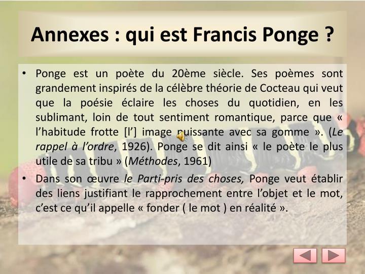 Ponge est un poète du 20ème siècle. Ses poèmes sont grandement inspirés de la célèbre théorie de Cocteau qui veut que la poésie éclaire les choses du quotidien, en les sublimant, loin de tout sentiment romantique, parce que « l'habitude frotte [l'] image puissante avec sa gomme». (