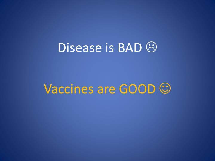 Disease is BAD