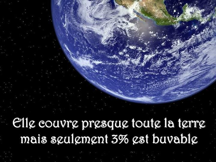 Elle couvre presque toute la terre mais seulement 3% est buvable