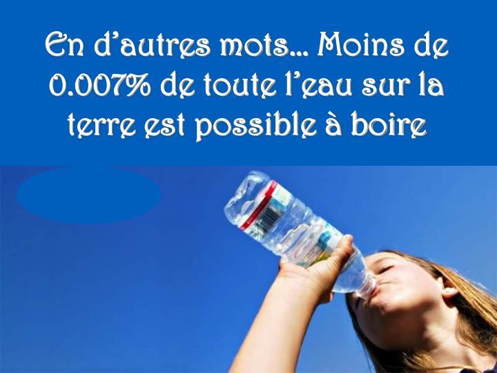 En d'autres mots… Moins de 0.007% de toute l'eau sur la terre est possible à boire