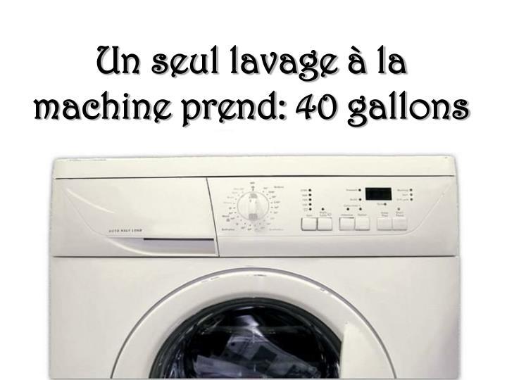 Un seul lavage à la machine prend: 40 gallons