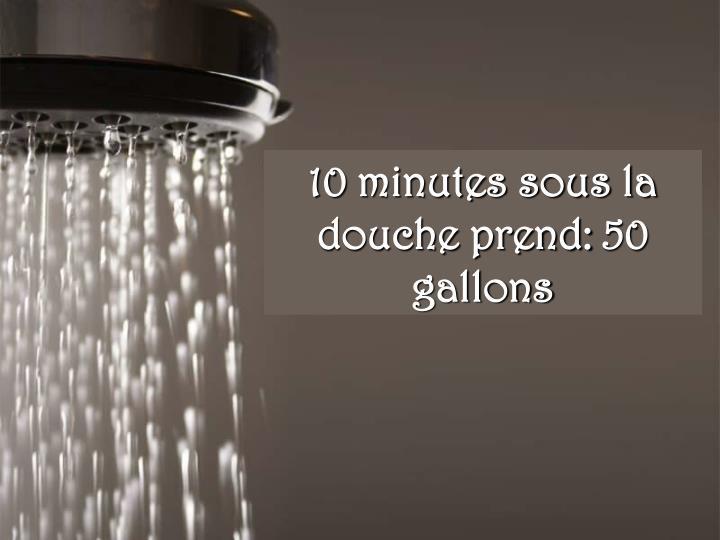 10 minutes sous la douche prend: 50 gallons