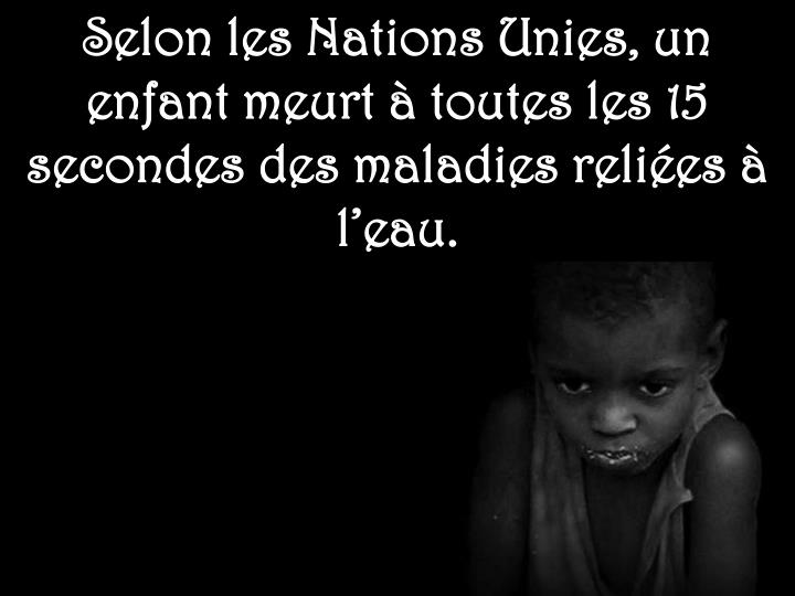 Selon les Nations Unies, un enfant meurt à toutes les 15 secondes des maladies reliées à l'eau.