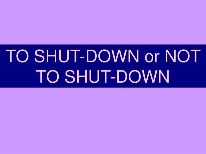 TO SHUT-DOWN or NOT TO SHUT-DOWN