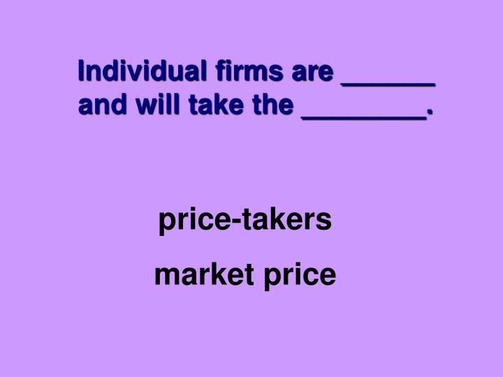 Individual firms are ______ and will take the ________.