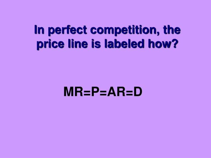 In perfect competition, the price line is labeled how?
