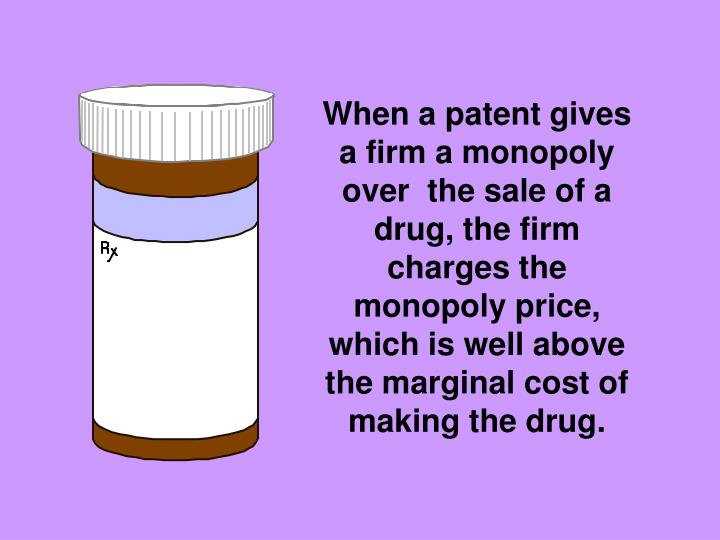 When a patent gives a firm a monopoly over  the sale of a drug, the firm charges the monopoly price, which is well above the marginal cost of making the drug.