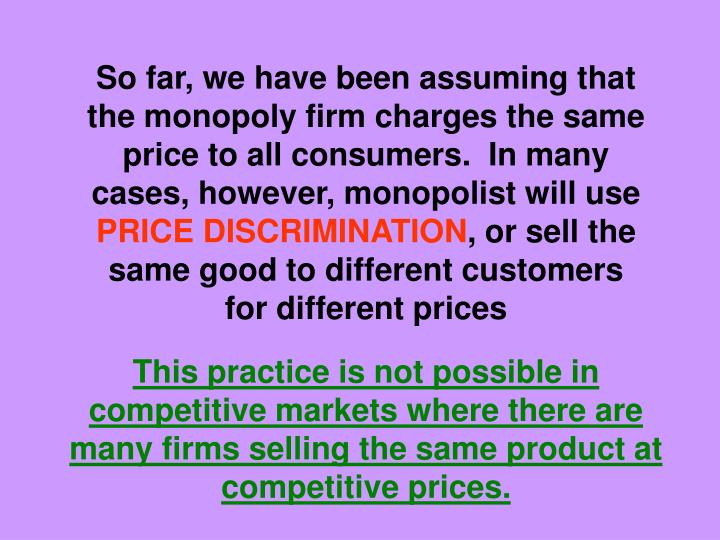 So far, we have been assuming that the monopoly firm charges the same price to all consumers.  In many cases, however, monopolist will use