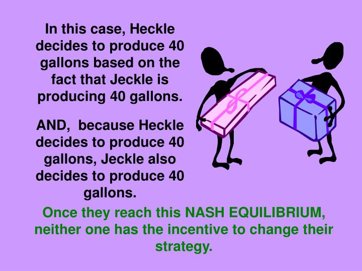 In this case, Heckle decides to produce 40 gallons based on the fact that Jeckle is producing 40 gallons.