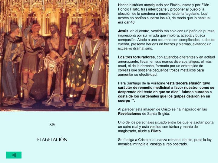 Hecho histórico atestiguado por Flavio Josefo y por Filón. Poncio Pilato, tras interrogarle y proponer al pueblo la elección de la condena a muerte, ordena flagelarle. Los azotes no podían superar los 40, de modo que lo habitual era dar 40.