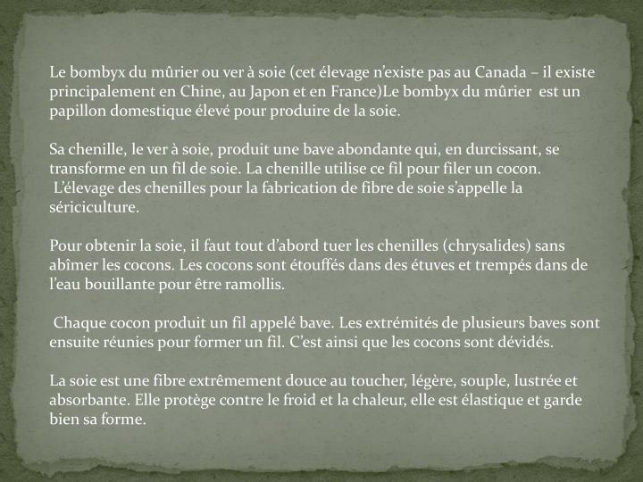 Le bombyx du mûrier ou ver à soie (cet élevage n'existe pas au Canada – il existe principalement en Chine, au Japon et en France)Le bombyx du mûrier  est un papillon domestique élevé pour produire de la soie.