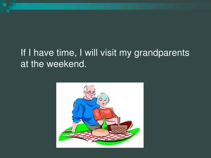 If I have time, I will visit my grandparents at the weekend.