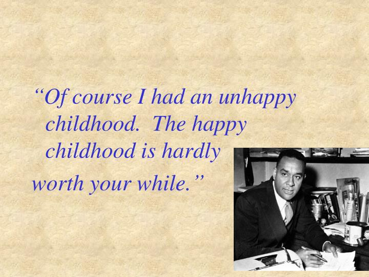 """Of course I had an unhappy childhood.  The happy childhood is hardly"