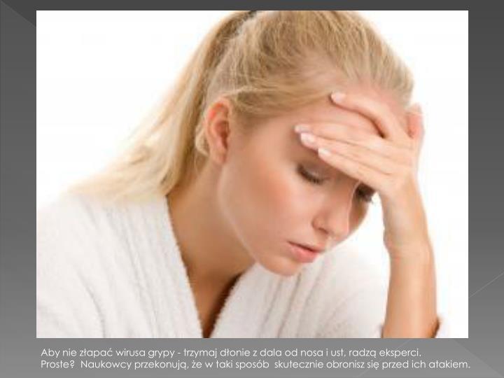 Aby nie złapać wirusa grypy - trzymaj dłonie z dala od nosa i ust, radzą eksperci.