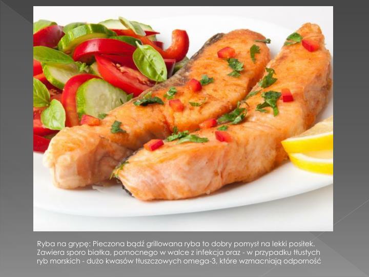 Ryba na grypę: Pieczona bądź grillowana ryba to dobry pomysł na lekki posiłek. Zawiera sporo białka, pomocnego w walce z infekcja oraz - w przypadku tłustych ryb morskich - dużo kwasów tłuszczowych omega-3, które wzmacniają odporność
