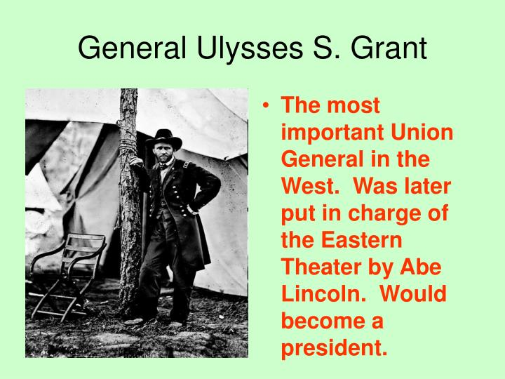 The most important Union General in the West.  Was later put in charge of the Eastern Theater by Abe Lincoln.  Would become a president.
