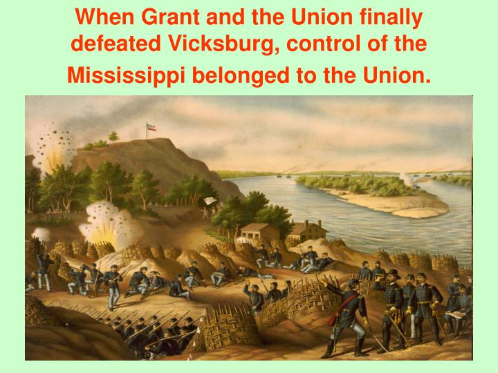 When Grant and the Union finally defeated Vicksburg, control of the Mississippi belonged to the Union.