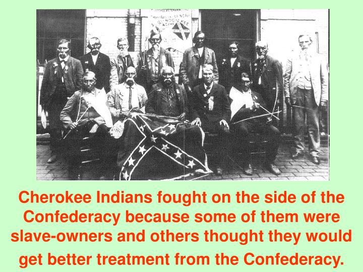 Cherokee Indians fought on the side of the Confederacy because some of them were slave-owners and others thought they would get better treatment from the Confederacy.