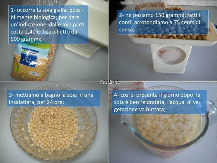1- occorre la soia gialla, possi-bilmente biologica; per dare un'indicazione, dalle mie parti costa 2,40 € il pacchetto da 500 grammi;