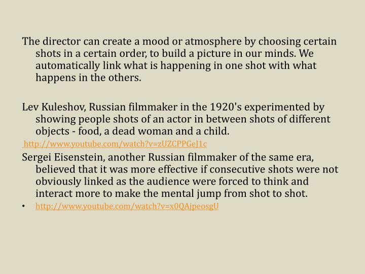 The director can create a mood or atmosphere by choosing certain shots in a certain order, to build a picture in our minds. We automatically link what is happening in one shot with what happens in the others.