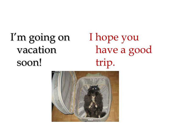 I'm going on vacation soon!