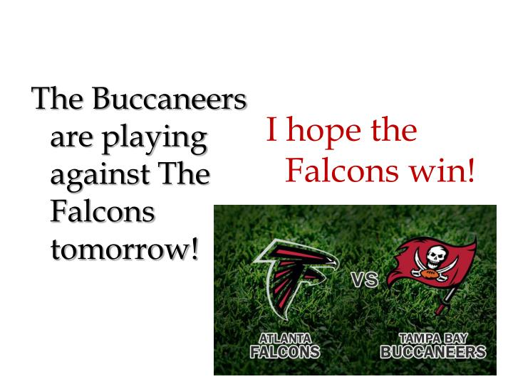 The Buccaneers are playing against The Falcons tomorrow!