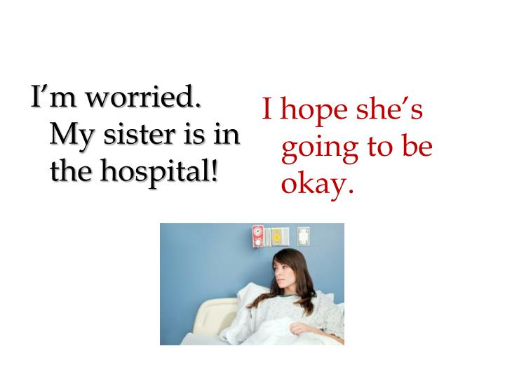 I'm worried.  My sister is in the hospital!