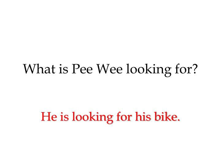 What is Pee Wee looking for?